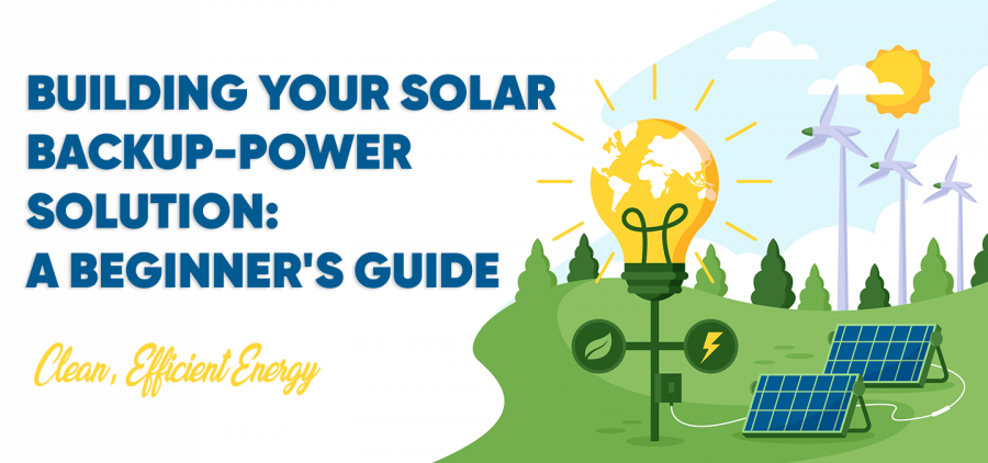 BUILDING YOUR SOLAR BACKUP-POWER SOLUTION: A BEGINNER'S GUIDE